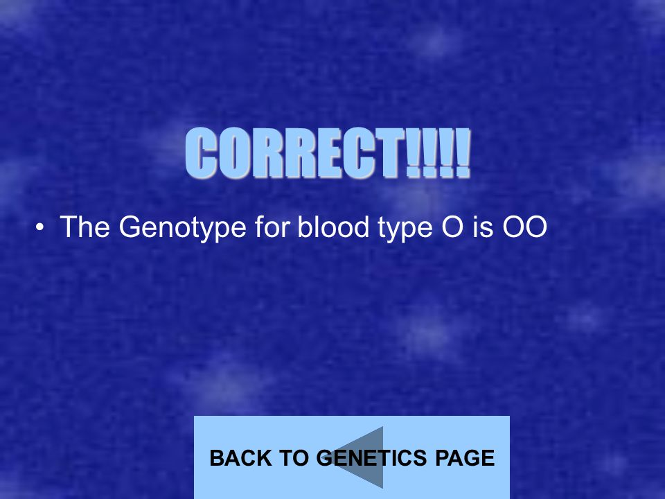 CORRECT!!!! The Genotype for blood type O is OO BACK TO GENETICS PAGE