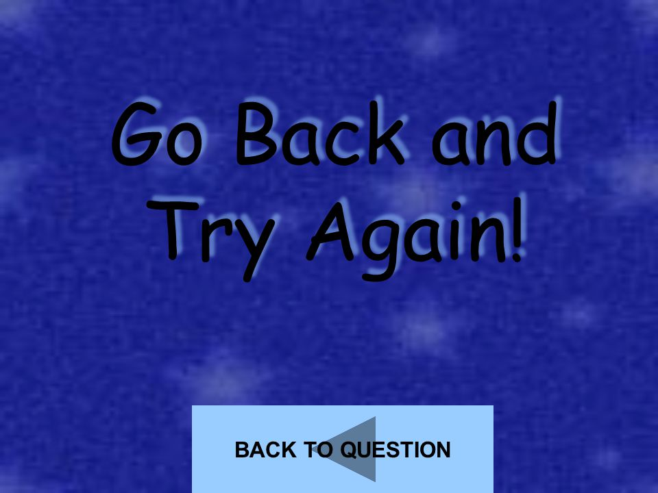 Go Back and Try Again! BACK TO QUESTION
