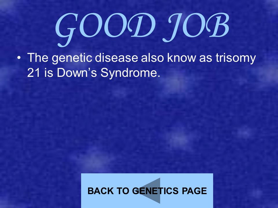 GOOD JOB The genetic disease also know as trisomy 21 is Down's Syndrome. BACK TO GENETICS PAGE