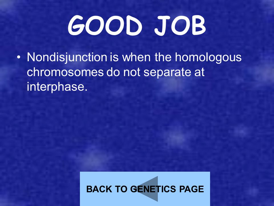 GOOD JOB Nondisjunction is when the homologous chromosomes do not separate at interphase. BACK TO GENETICS PAGE