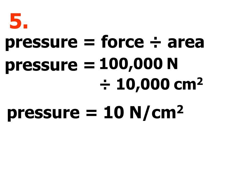 pressure = force ÷ area pressure = 5. 100,000 N ÷ 10,000 cm 2 10 N/cm 2