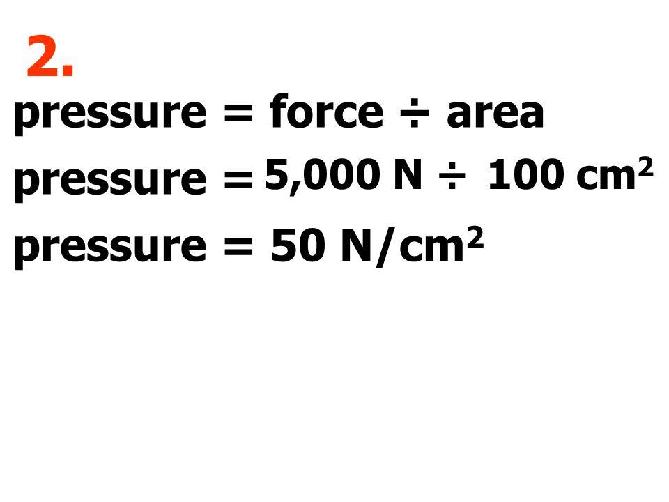 pressure = force ÷ area pressure = pressure = 50 N/cm 2 2. 5,000 N ÷100 cm 2