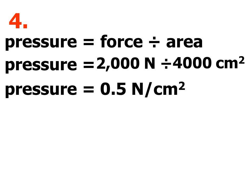pressure = force ÷ area pressure = 4. 2,000 N ÷ 4000 cm 2 0.5 N/cm 2