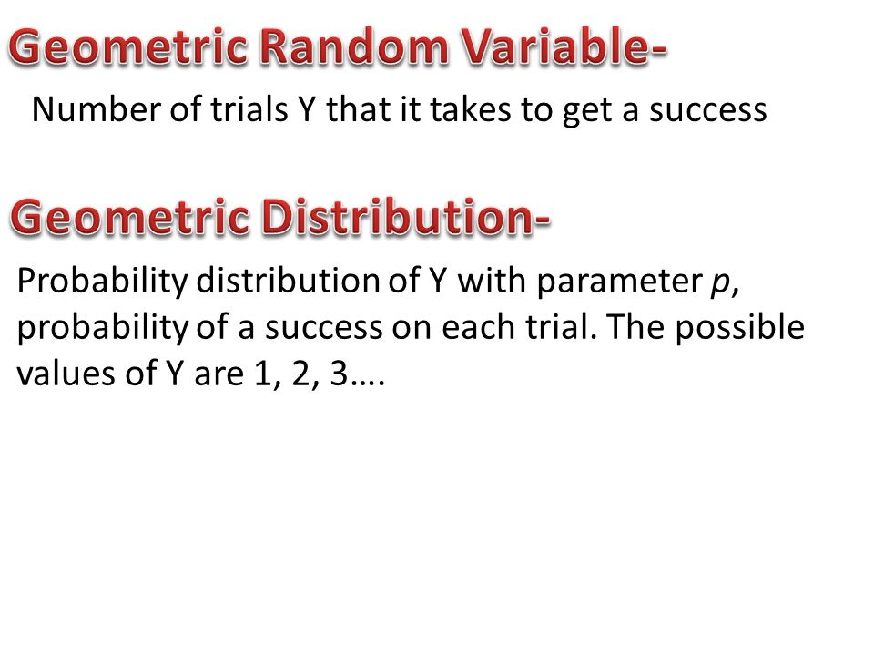 Number of trials Y that it takes to get a success Probability distribution of Y with parameter p, probability of a success on each trial.