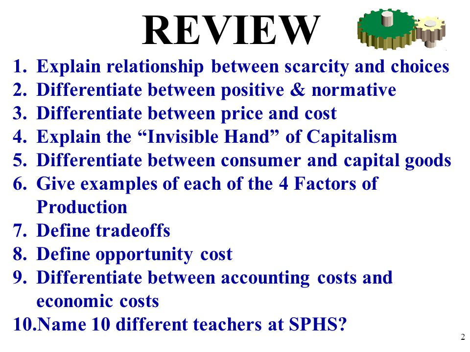 REVIEW 1.Explain relationship between scarcity and choices 2.Differentiate between positive & normative 3.Differentiate between price and cost 4.Expla