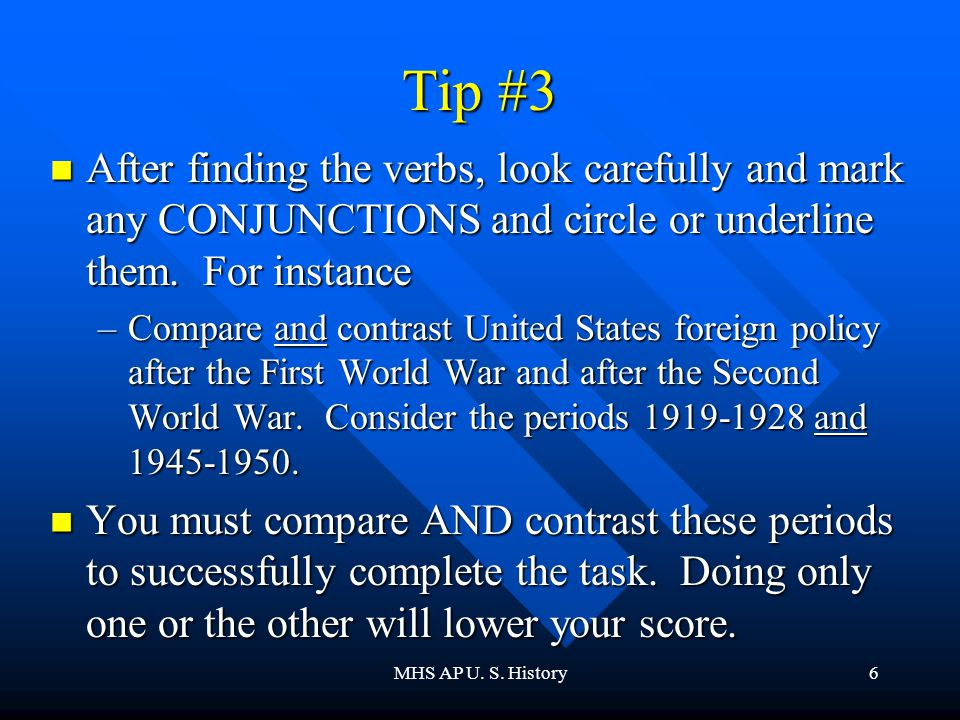 MHS AP U. S. History6 Tip #3 After finding the verbs, look carefully and mark any CONJUNCTIONS and circle or underline them. For instance After findin