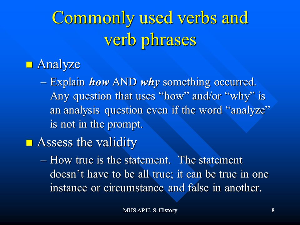 """MHS AP U. S. History8 Commonly used verbs and verb phrases Analyze Analyze –Explain how AND why something occurred. Any question that uses """"how"""" and/o"""