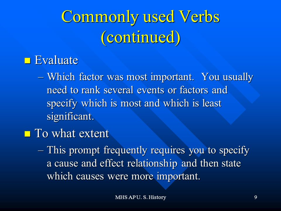 MHS AP U. S. History9 Commonly used Verbs (continued) Evaluate Evaluate –Which factor was most important. You usually need to rank several events or f