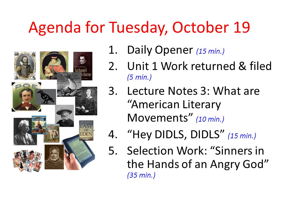 Agenda for Tuesday, October 19 1.Daily Opener (15 min.) 2.Unit 1 Work returned & filed (5 min.) 3.Lecture Notes 3: What are American Literary Movements (10 min.) 4. Hey DIDLS, DIDLS (15 min.) 5.Selection Work: Sinners in the Hands of an Angry God (35 min.)