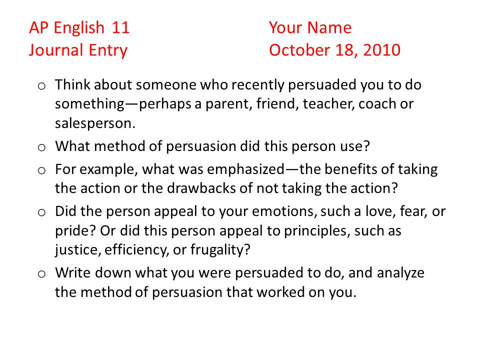 AP English 11Your Name Journal EntryOctober 18, 2010 o Think about someone who recently persuaded you to do something—perhaps a parent, friend, teacher, coach or salesperson.