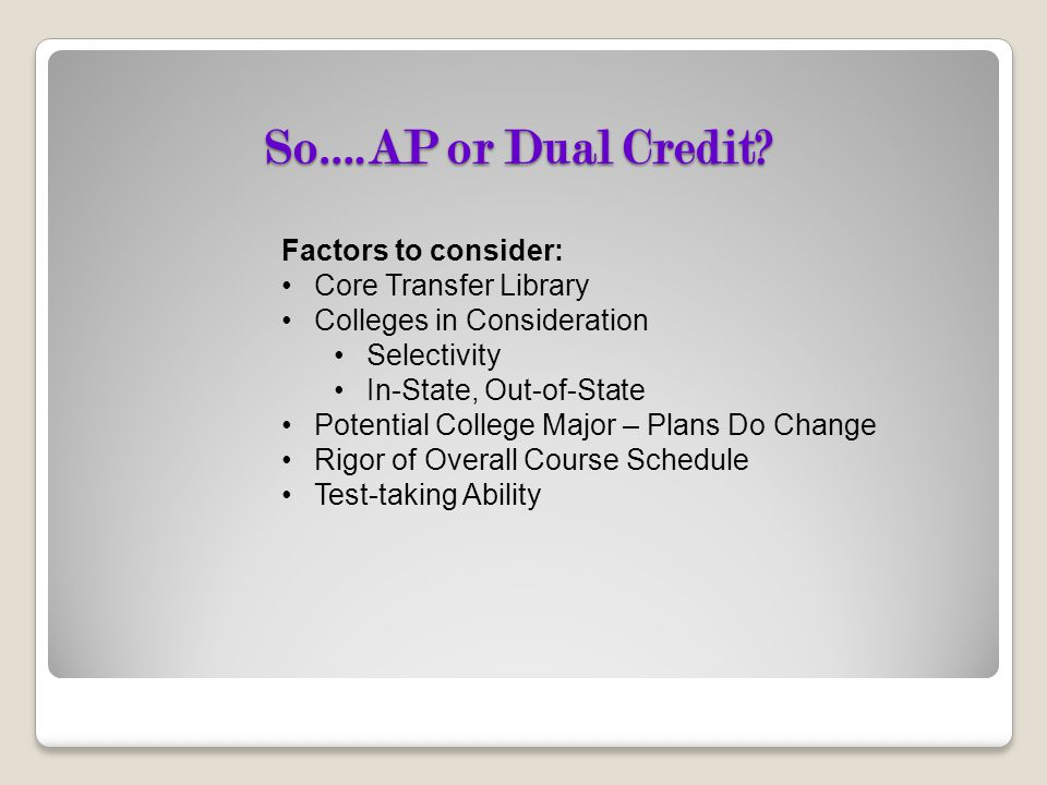 So….AP or Dual Credit? Factors to consider: Core Transfer Library Colleges in Consideration Selectivity In-State, Out-of-State Potential College Major