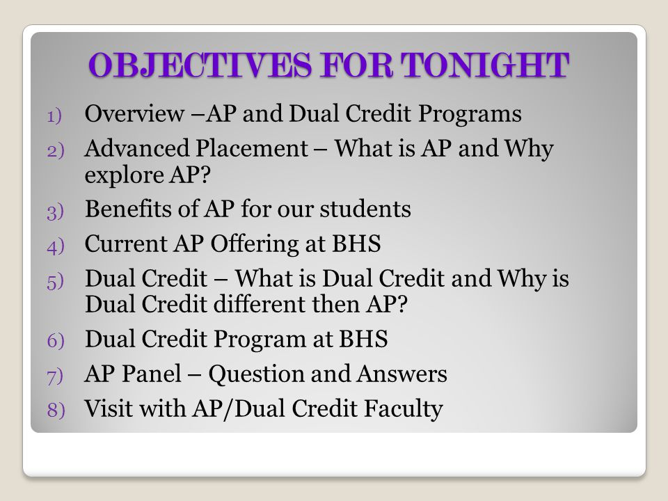 OBJECTIVES FOR TONIGHT 1) Overview –AP and Dual Credit Programs 2) Advanced Placement – What is AP and Why explore AP? 3) Benefits of AP for our stude