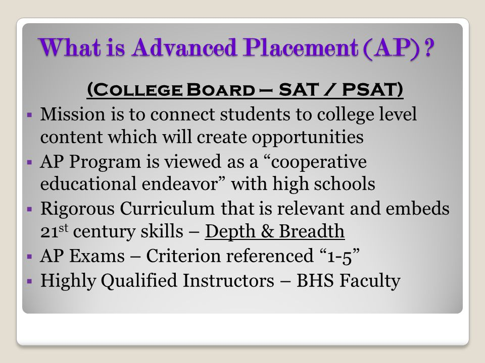 What is Advanced Placement (AP) ? (College Board – SAT / PSAT)  Mission is to connect students to college level content which will create opportuniti