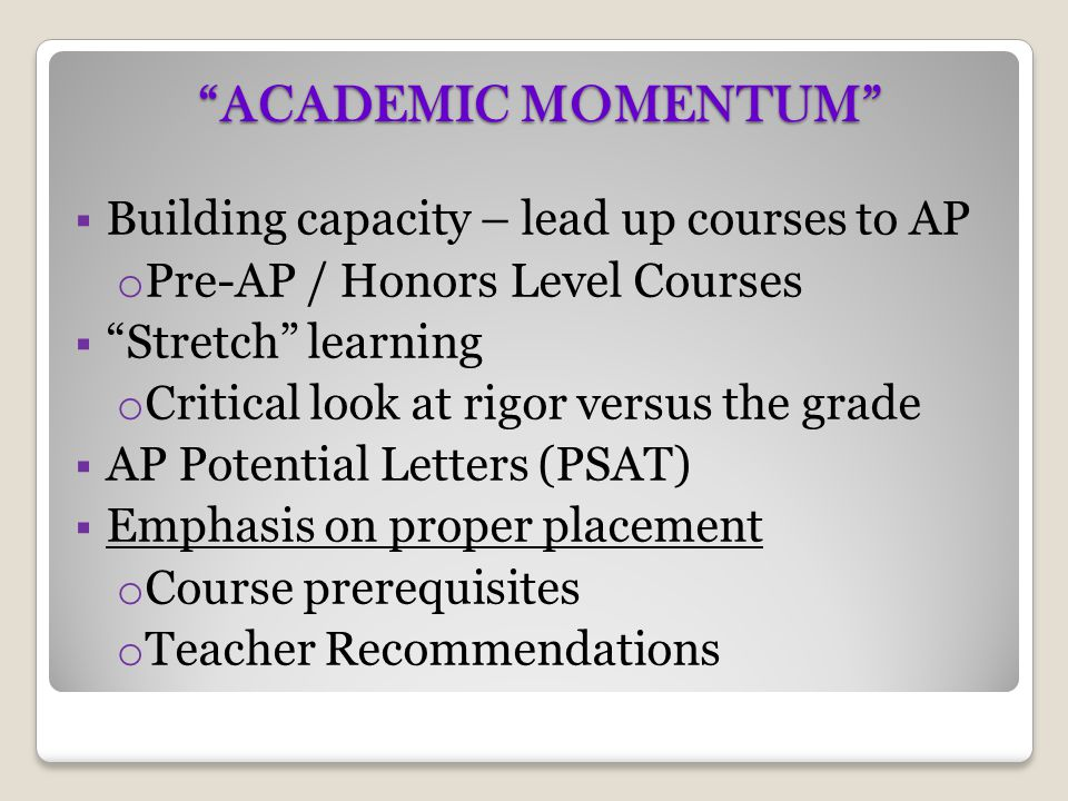 """""""ACADEMIC MOMENTUM""""  Building capacity – lead up courses to AP o Pre-AP / Honors Level Courses  """"Stretch"""" learning o Critical look at rigor versus t"""