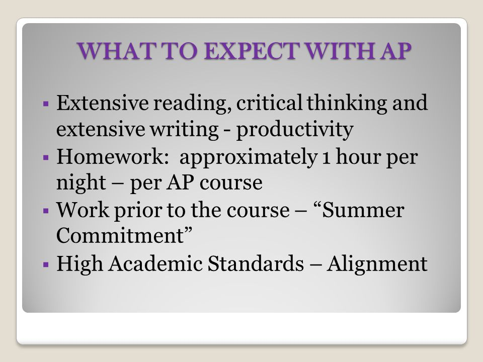 WHAT TO EXPECT WITH AP  Extensive reading, critical thinking and extensive writing - productivity  Homework: approximately 1 hour per night – per AP