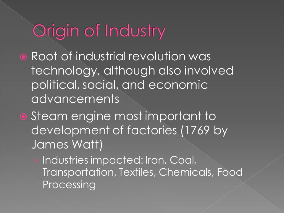  Root of industrial revolution was technology, although also involved political, social, and economic advancements  Steam engine most important to development of factories (1769 by James Watt) › Industries impacted: Iron, Coal, Transportation, Textiles, Chemicals, Food Processing