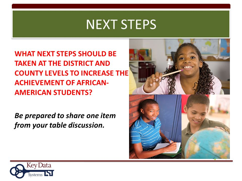 NEXT STEPS WHAT NEXT STEPS SHOULD BE TAKEN AT THE DISTRICT AND COUNTY LEVELS TO INCREASE THE ACHIEVEMENT OF AFRICAN- AMERICAN STUDENTS? Be prepared to
