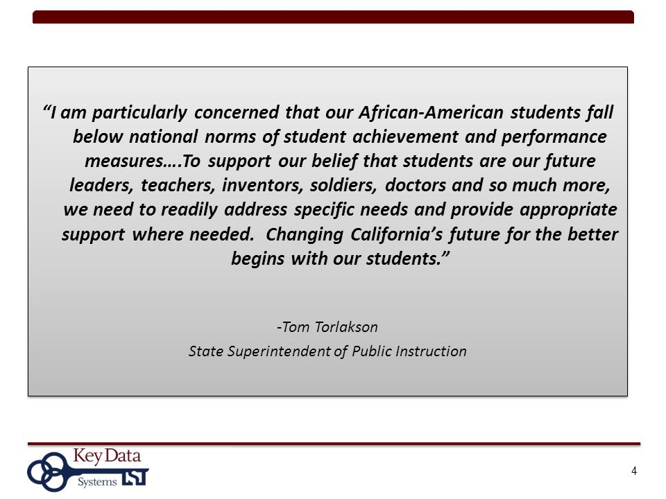 4 I am particularly concerned that our African-American students fall below national norms of student achievement and performance measures….To support our belief that students are our future leaders, teachers, inventors, soldiers, doctors and so much more, we need to readily address specific needs and provide appropriate support where needed.