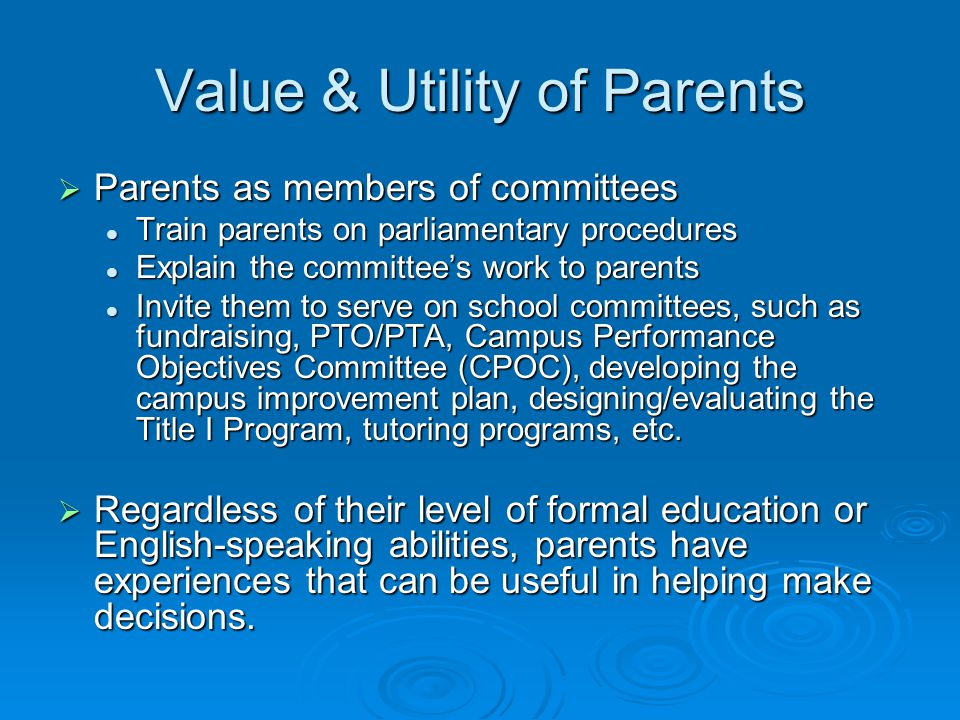 Value & Utility of Parents  Parents as members of committees Train parents on parliamentary procedures Train parents on parliamentary procedures Explain the committee's work to parents Explain the committee's work to parents Invite them to serve on school committees, such as fundraising, PTO/PTA, Campus Performance Objectives Committee (CPOC), developing the campus improvement plan, designing/evaluating the Title I Program, tutoring programs, etc.