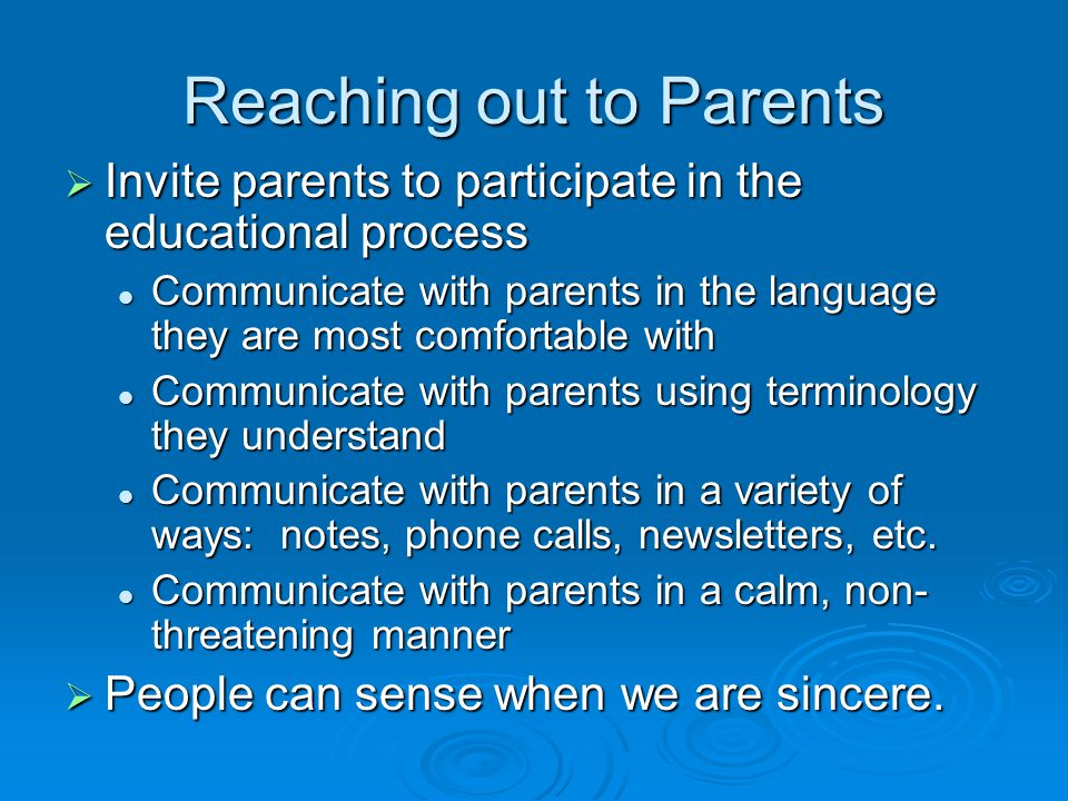 Reaching out to Parents  Invite parents to participate in the educational process Communicate with parents in the language they are most comfortable with Communicate with parents in the language they are most comfortable with Communicate with parents using terminology they understand Communicate with parents using terminology they understand Communicate with parents in a variety of ways: notes, phone calls, newsletters, etc.