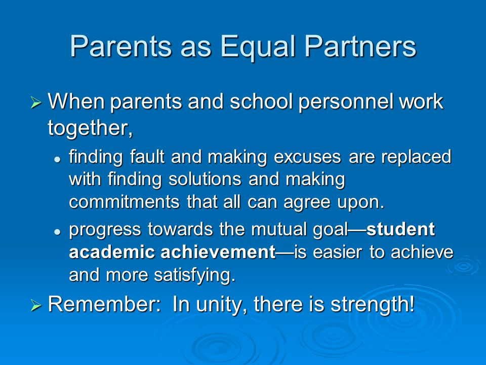 Parents as Equal Partners  When parents and school personnel work together, finding fault and making excuses are replaced with finding solutions and making commitments that all can agree upon.