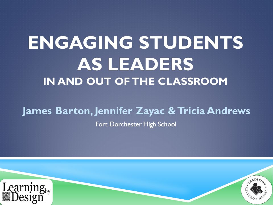 ENGAGING STUDENTS AS LEADERS IN AND OUT OF THE CLASSROOM James Barton, Jennifer Zayac & Tricia Andrews Fort Dorchester High School