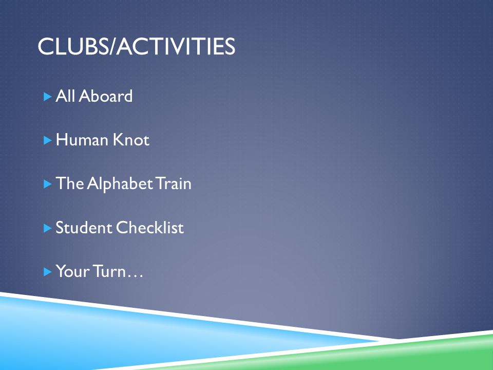 CLUBS/ACTIVITIES  All Aboard  Human Knot  The Alphabet Train  Student Checklist  Your Turn…