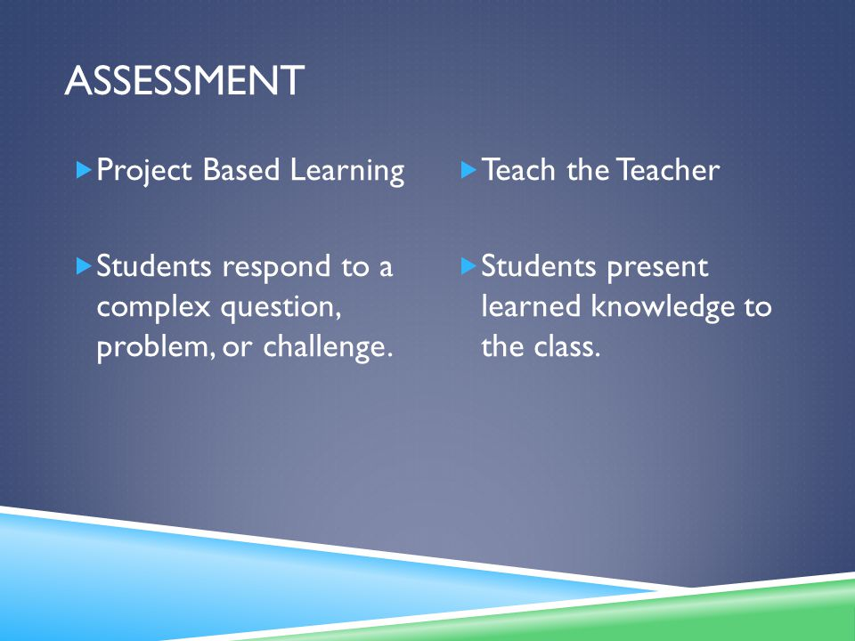 ASSESSMENT  Project Based Learning  Students respond to a complex question, problem, or challenge.