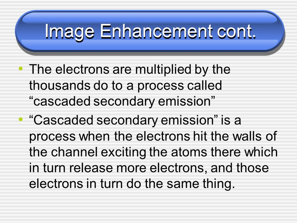 """Image Enhancement cont. The electrons are multiplied by the thousands do to a process called """"cascaded secondary emission"""" """"Cascaded secondary emissio"""