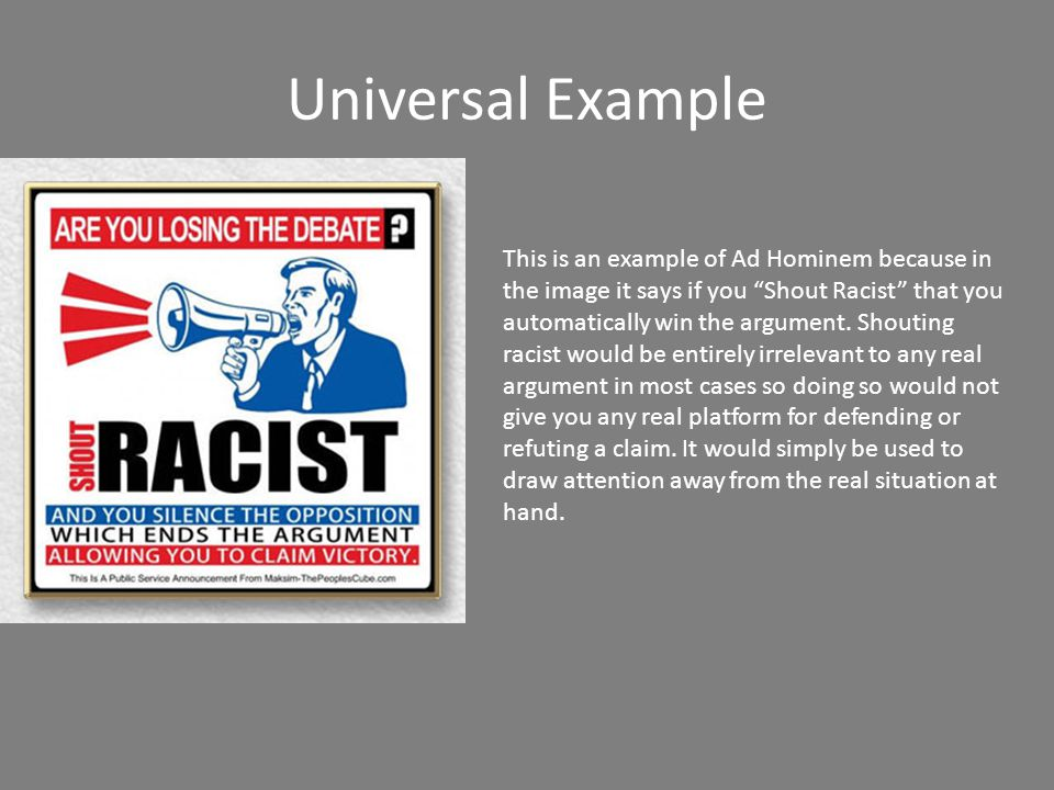 Universal Example https://www.youtube.com/watch?v=y_zSBtx76B 8 (skip to 36 sec.) https://www.youtube.com/watch?v=y_zSBtx76B 8 This is an example of Ad hominem because rather than creating a true counter-argument President Obama simply responds with Sarah Palin s not much of an expert on nuclear issues. He doesn't address his side of the argument, he only insinuates that her reasoning is false because she doesn't know enough about nuclear issues.