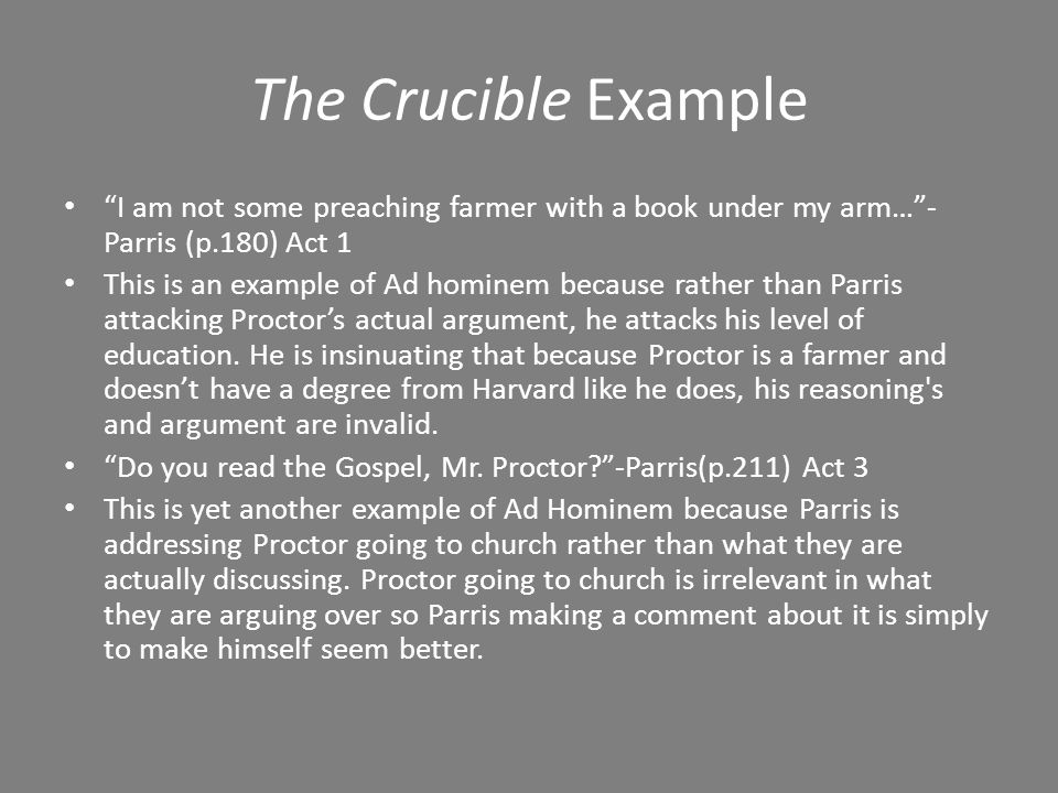 The Crucible Example They've come to overthrow the court, sir! - Parris(P.211) Act 3 This is an example of Ad Hominem because before John Proctor even has an opportunity to defend Elizabeth, Parris is already stating that he has come to overthrow the court.