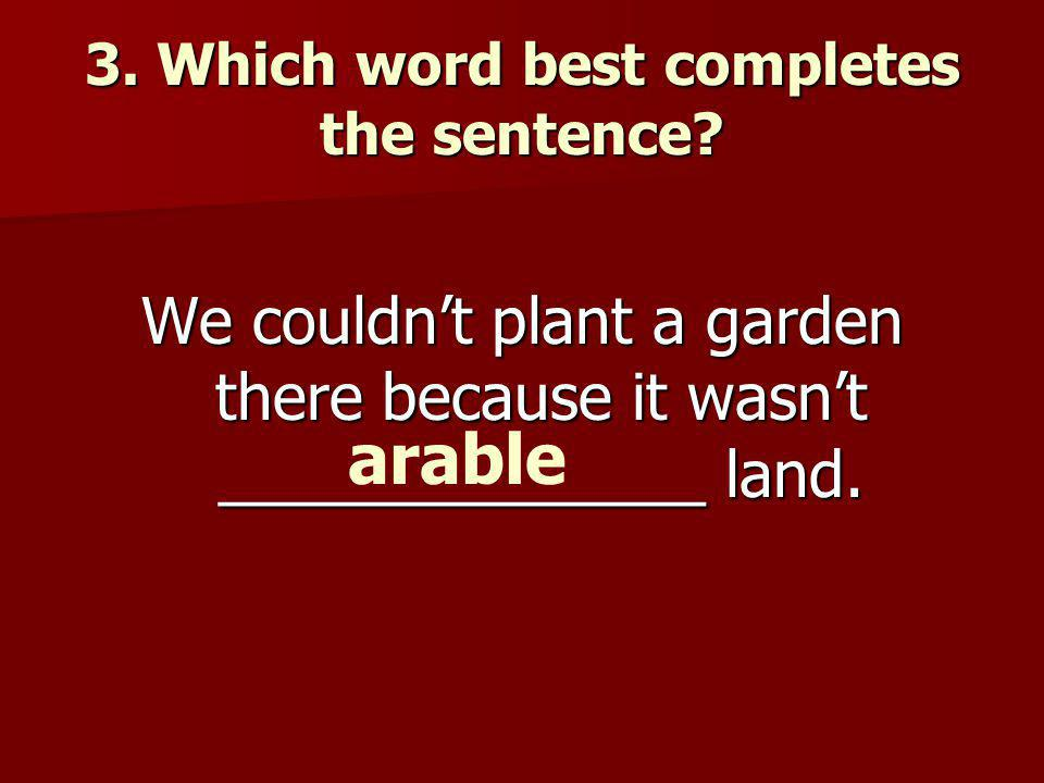 3. Which word best completes the sentence.