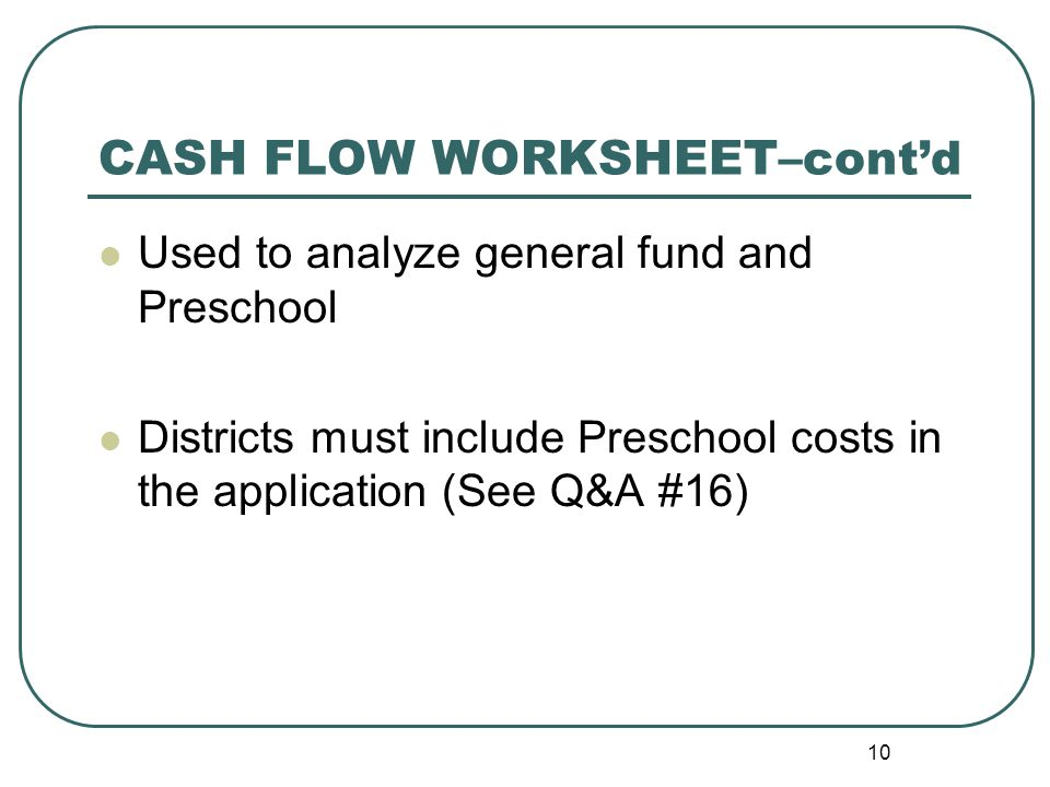 10 Used to analyze general fund and Preschool Districts must include Preschool costs in the application (See Q&A #16) CASH FLOW WORKSHEET– cont'd