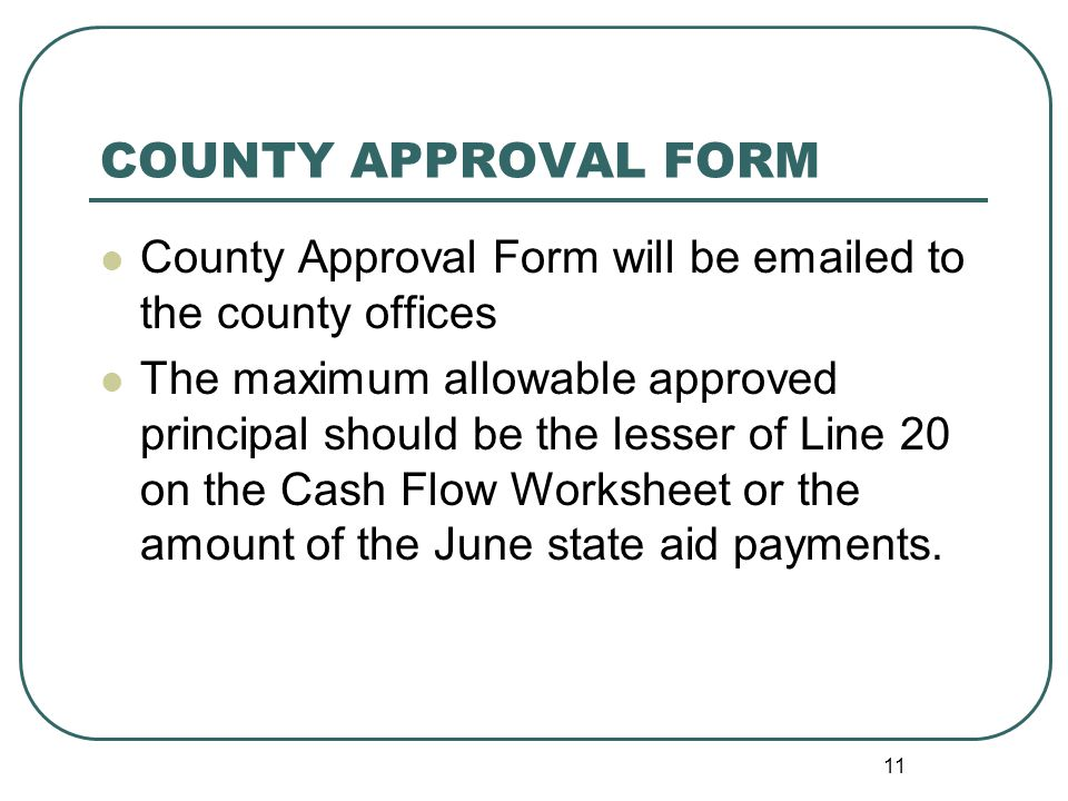 11 COUNTY APPROVAL FORM County Approval Form will be  ed to the county offices The maximum allowable approved principal should be the lesser of Line 20 on the Cash Flow Worksheet or the amount of the June state aid payments.