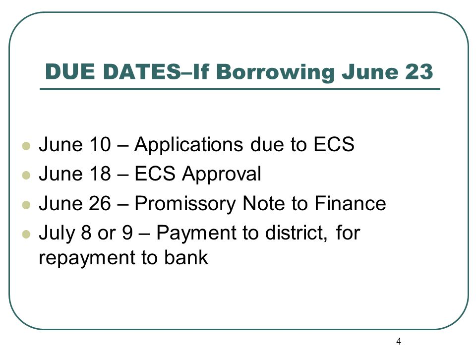 4 DUE DATES–If Borrowing June 23 June 10 – Applications due to ECS June 18 – ECS Approval June 26 – Promissory Note to Finance July 8 or 9 – Payment to district, for repayment to bank