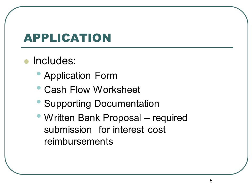 5 APPLICATION Includes: Application Form Cash Flow Worksheet Supporting Documentation Written Bank Proposal – required submission for interest cost reimbursements