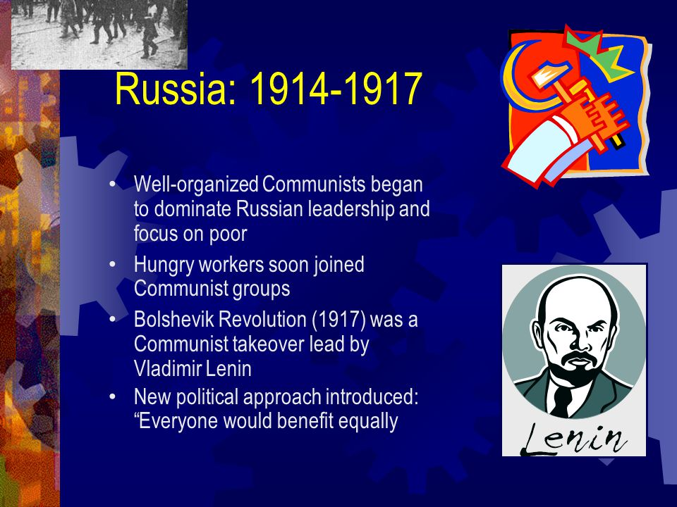Well-organized Communists began to dominate Russian leadership and focus on poor Hungry workers soon joined Communist groups Bolshevik Revolution (1917) was a Communist takeover lead by Vladimir Lenin New political approach introduced: Everyone would benefit equally Russia: 1914-1917