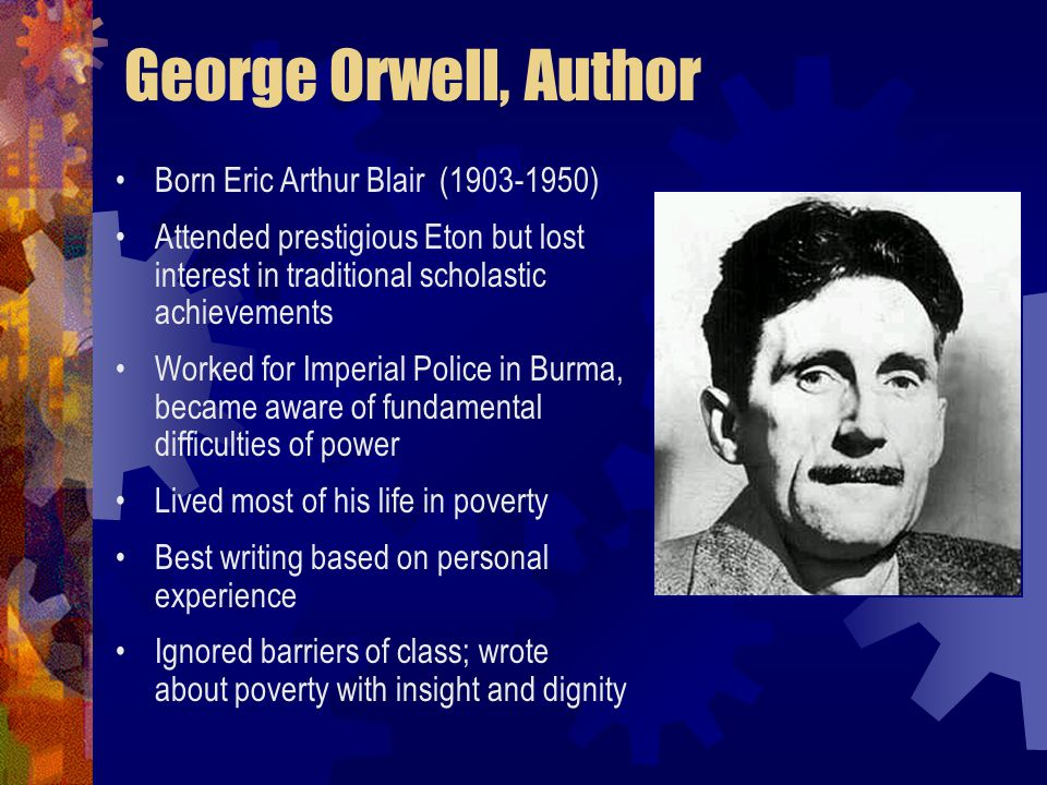 George Orwell, Author Born Eric Arthur Blair (1903-1950) Attended prestigious Eton but lost interest in traditional scholastic achievements Worked for Imperial Police in Burma, became aware of fundamental difficulties of power Lived most of his life in poverty Best writing based on personal experience Ignored barriers of class; wrote about poverty with insight and dignity