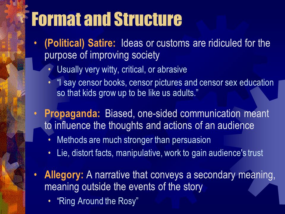Format and Structure (Political) Satire: Ideas or customs are ridiculed for the purpose of improving society Usually very witty, critical, or abrasive I say censor books, censor pictures and censor sex education so that kids grow up to be like us adults. Propaganda: Biased, one-sided communication meant to influence the thoughts and actions of an audience Methods are much stronger than persuasion Lie, distort facts, manipulative, work to gain audience s trust Allegory: A narrative that conveys a secondary meaning, meaning outside the events of the story Ring Around the Rosy