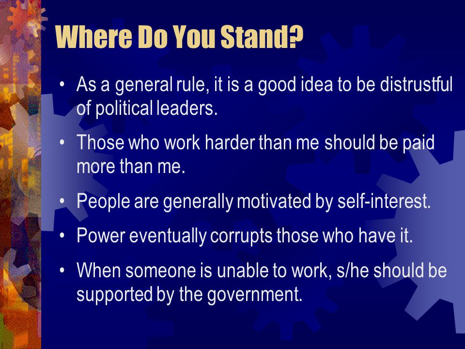 Where Do You Stand. As a general rule, it is a good idea to be distrustful of political leaders.
