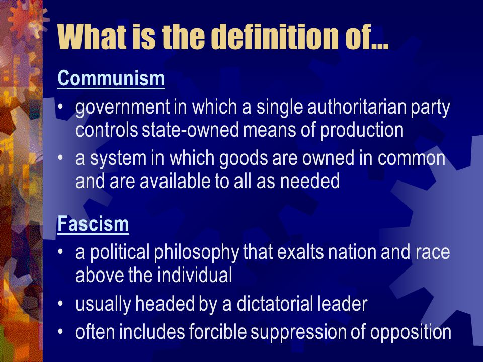 What is the definition of… Communism government in which a single authoritarian party controls state-owned means of production a system in which goods are owned in common and are available to all as needed Fascism a political philosophy that exalts nation and race above the individual usually headed by a dictatorial leader often includes forcible suppression of opposition