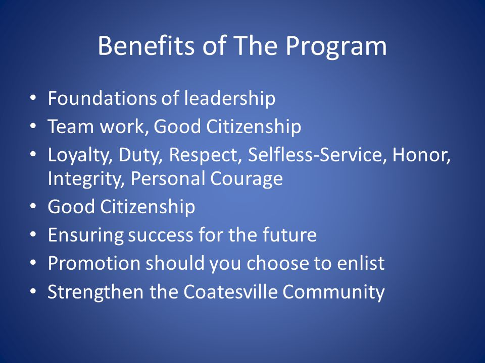 Benefits of The Program Foundations of leadership Team work, Good Citizenship Loyalty, Duty, Respect, Selfless-Service, Honor, Integrity, Personal Courage Good Citizenship Ensuring success for the future Promotion should you choose to enlist Strengthen the Coatesville Community