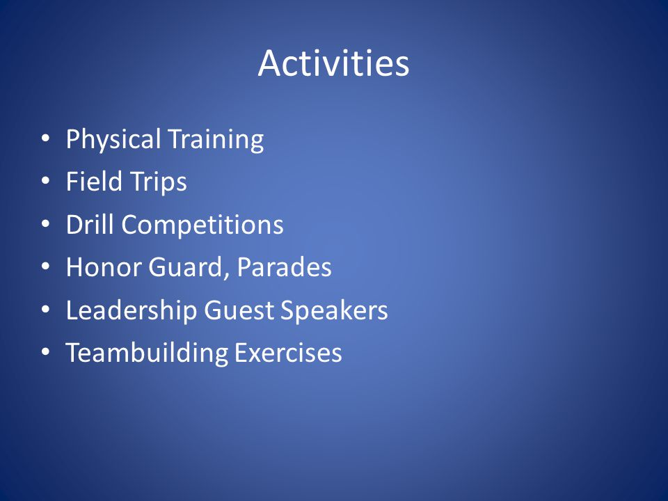 Activities Physical Training Field Trips Drill Competitions Honor Guard, Parades Leadership Guest Speakers Teambuilding Exercises
