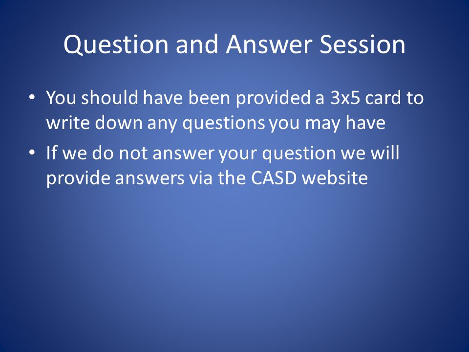 Question and Answer Session You should have been provided a 3x5 card to write down any questions you may have If we do not answer your question we will provide answers via the CASD website