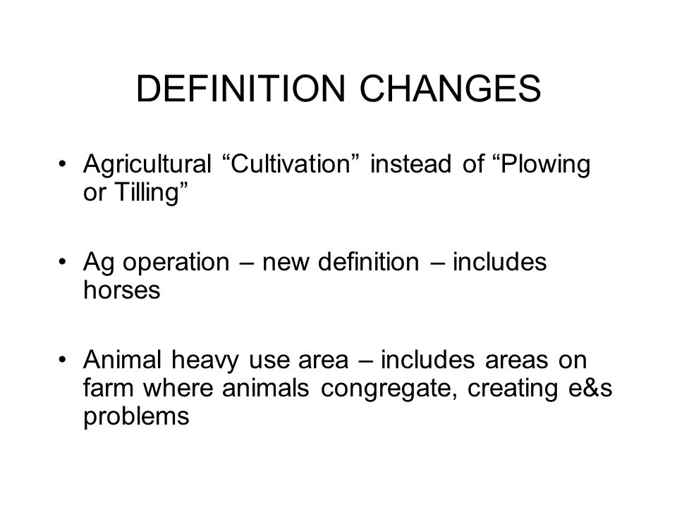 "DEFINITION CHANGES Agricultural ""Cultivation"" instead of ""Plowing or Tilling"" Ag operation – new definition – includes horses Animal heavy use area –"