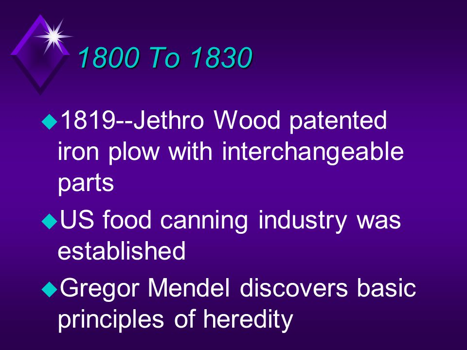 1800 To 1830 u 1819--Jethro Wood patented iron plow with interchangeable parts u US food canning industry was established u Gregor Mendel discovers basic principles of heredity