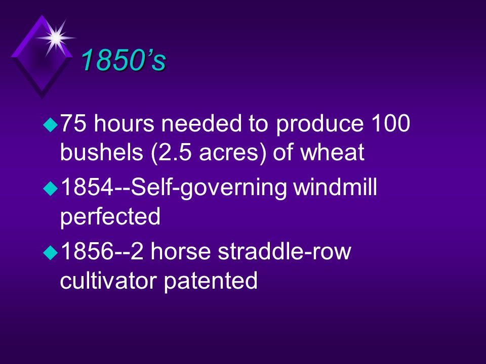 1850's u 75 hours needed to produce 100 bushels (2.5 acres) of wheat u 1854--Self-governing windmill perfected u 1856--2 horse straddle-row cultivator patented