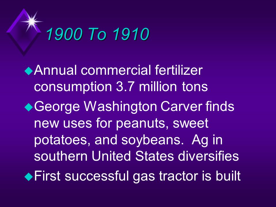 1900 To 1910 u Annual commercial fertilizer consumption 3.7 million tons u George Washington Carver finds new uses for peanuts, sweet potatoes, and soybeans.