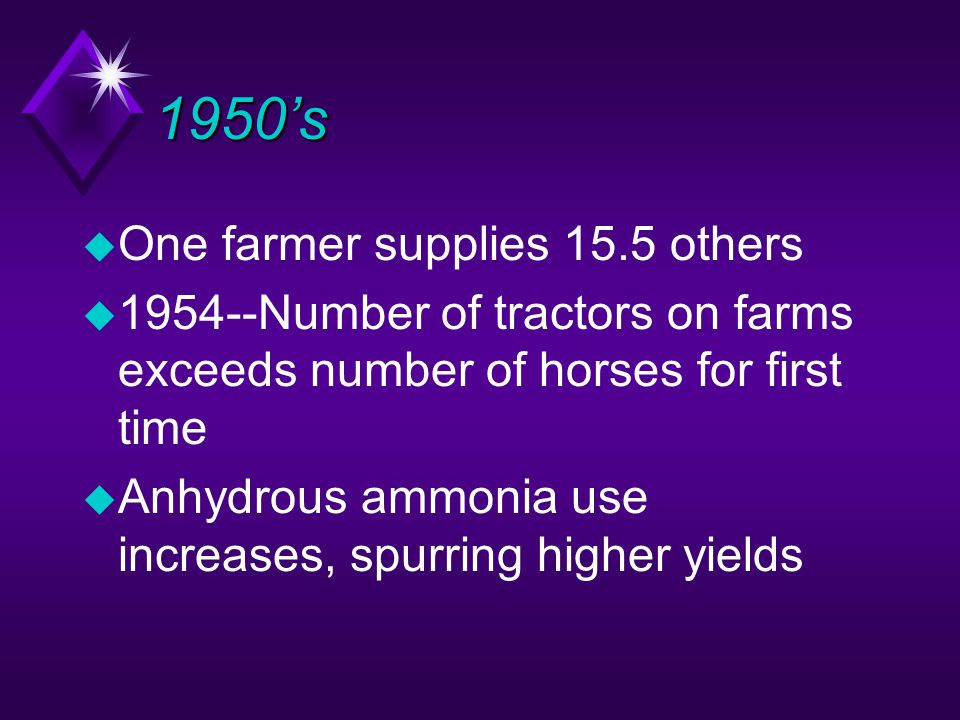 1950's u One farmer supplies 15.5 others u 1954--Number of tractors on farms exceeds number of horses for first time u Anhydrous ammonia use increases, spurring higher yields