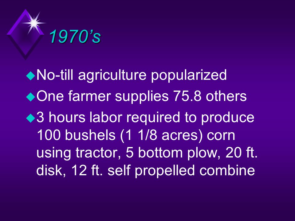 1970's u No-till agriculture popularized u One farmer supplies 75.8 others u 3 hours labor required to produce 100 bushels (1 1/8 acres) corn using tractor, 5 bottom plow, 20 ft.